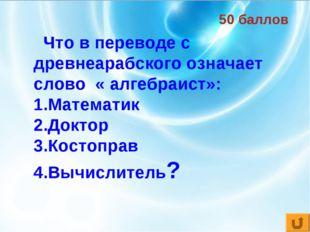 50 баллов Что в переводе с древнеарабского означает слово « алгебраист»: Мате