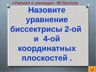 «Умники и умницы» 40 баллов Назовите уравнение биссектрисы 2-ой и 4-ой коорди
