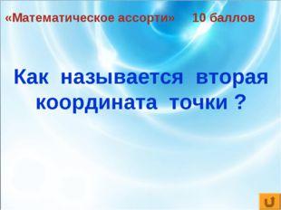 «Математическое ассорти» 10 баллов Как называется вторая координата точки ?