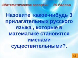 «Математическое ассорти» 20 баллов Назовите какое-нибудь 3 прилагательных рус