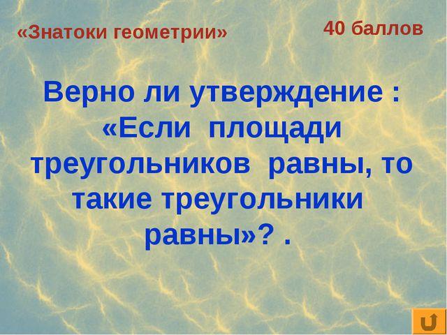 «Знатоки геометрии» 40 баллов Верно ли утверждение : «Если площади треугольни...