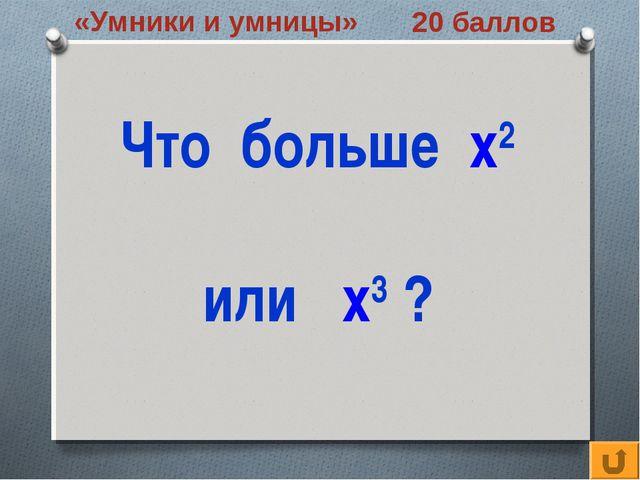 «Умники и умницы» 20 баллов Что больше х2 или х3 ?