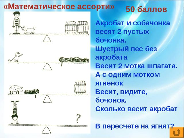 «Математическое ассорти» 50 баллов Акробат и собачонка весят 2 пустых бочонка...