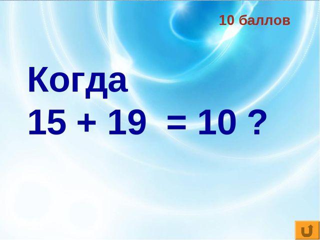 10 баллов Когда 15 + 19 = 10 ?