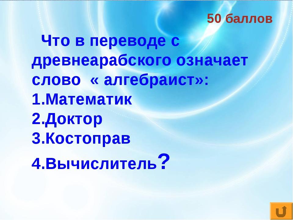 50 баллов Что в переводе с древнеарабского означает слово « алгебраист»: Мате...