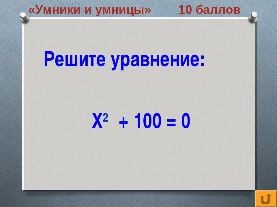 «Умники и умницы» 10 баллов Решите уравнение: Х2 + 100 = 0