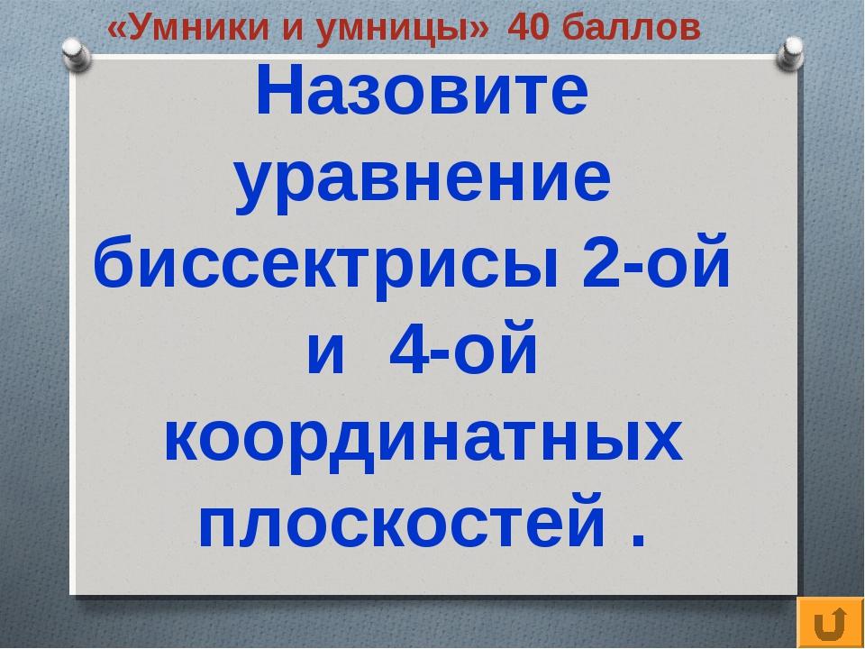 «Умники и умницы» 40 баллов Назовите уравнение биссектрисы 2-ой и 4-ой коорди...