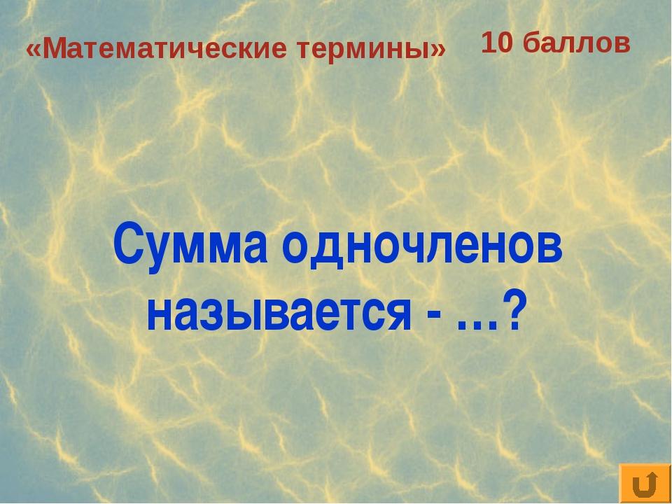 «Математические термины» 10 баллов Сумма одночленов называется - …?