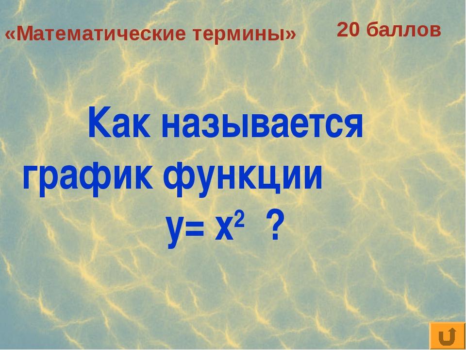 «Математические термины» 20 баллов Как называется график функции у= х2 ?