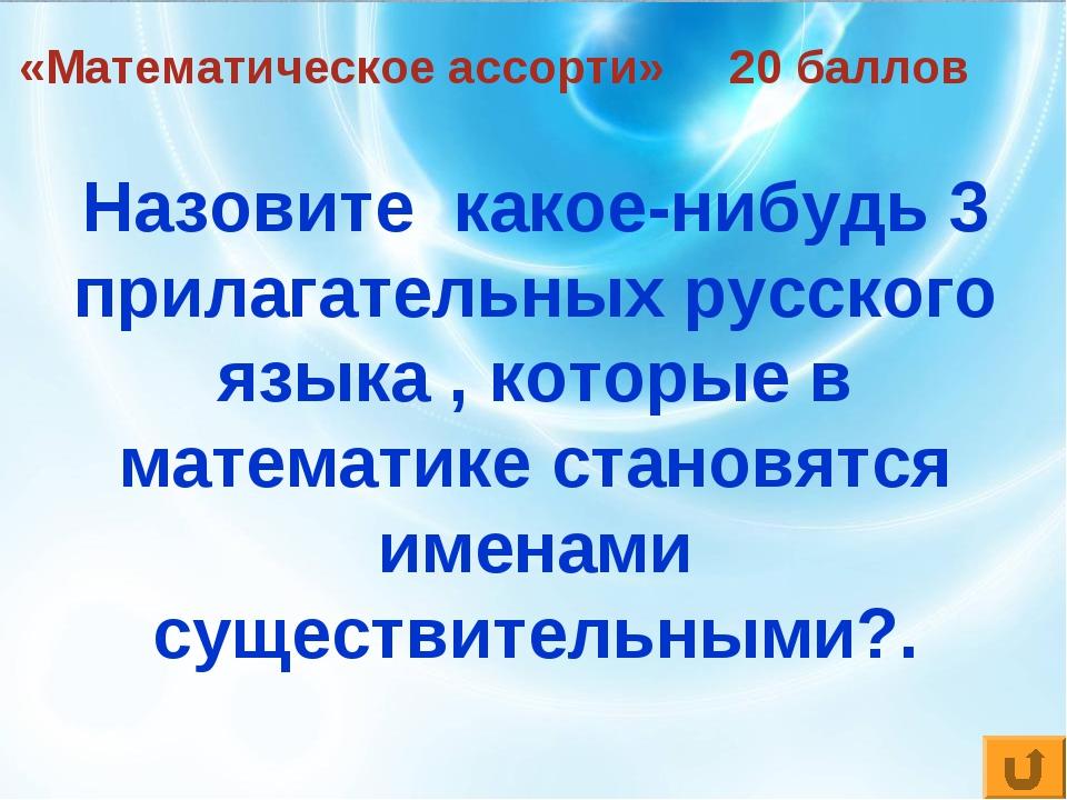 «Математическое ассорти» 20 баллов Назовите какое-нибудь 3 прилагательных рус...
