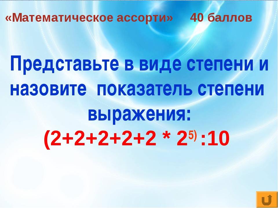 «Математическое ассорти» 40 баллов Представьте в виде степени и назовите пока...