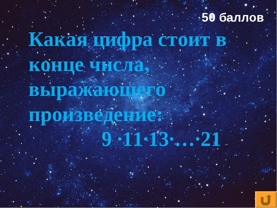 Какая цифра стоит в конце числа, выражающего произведение: 9 ·11·13·…·21 50 б...