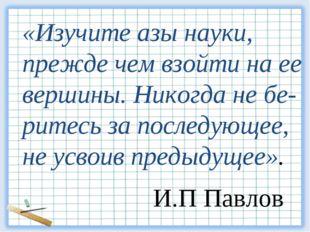«Изучите азы науки, прежде чем взойти на ее вершины. Никогда не бе- ритесь за