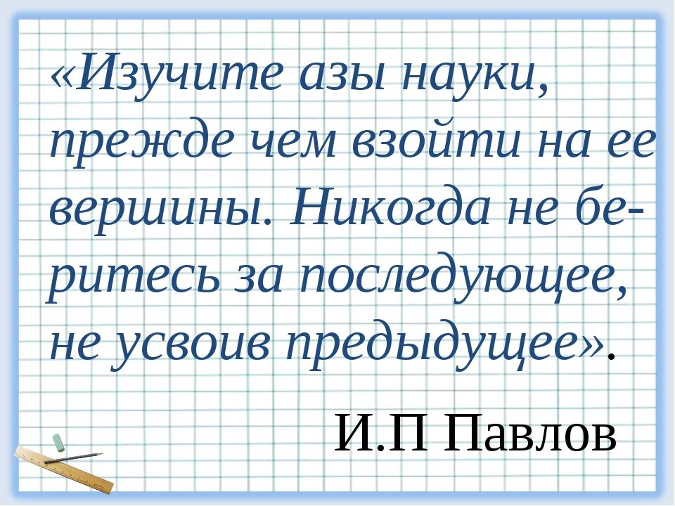 «Изучите азы науки, прежде чем взойти на ее вершины. Никогда не бе- ритесь за...