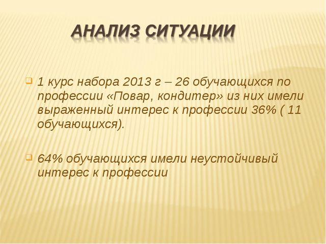 1 курс набора 2013 г – 26 обучающихся по профессии «Повар, кондитер» из них...