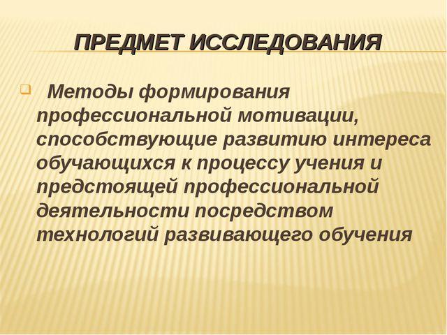ПРЕДМЕТ ИССЛЕДОВАНИЯ Методы формирования профессиональной мотивации, способст...