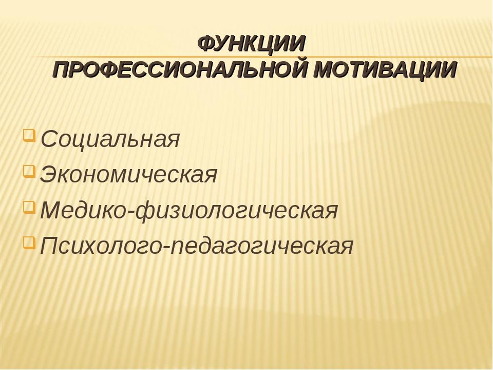 ФУНКЦИИ ПРОФЕССИОНАЛЬНОЙ МОТИВАЦИИ Социальная Экономическая Медико-физиологич...