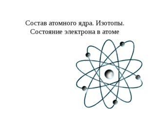 Состав атомного ядра. Изотопы. Состояние электрона в атоме