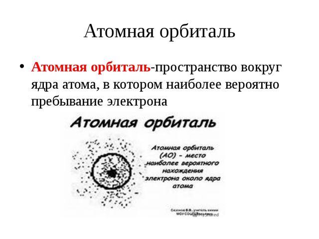 Атомная орбиталь Атомная орбиталь-пространство вокруг ядра атома, в котором н...