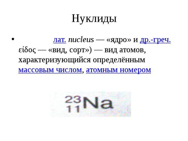 Нуклиды Нукли́д (лат.nucleus— «ядро» и др.-греч. είδος— «вид, сорт»)— вид...