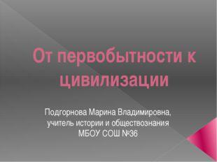От первобытности к цивилизации Подгорнова Марина Владимировна, учитель истори