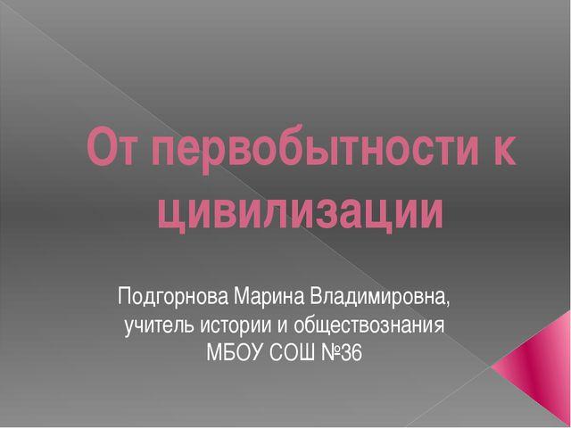 От первобытности к цивилизации Подгорнова Марина Владимировна, учитель истори...