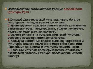 Исследователи различают следующие особенности культуры Руси : 1.Основой Древн
