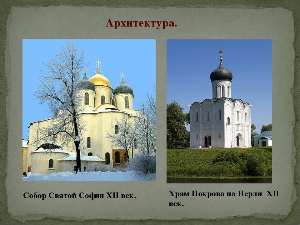 Архитектура. Собор Святой Софии XII век. Храм Покрова на Нерли XII век.