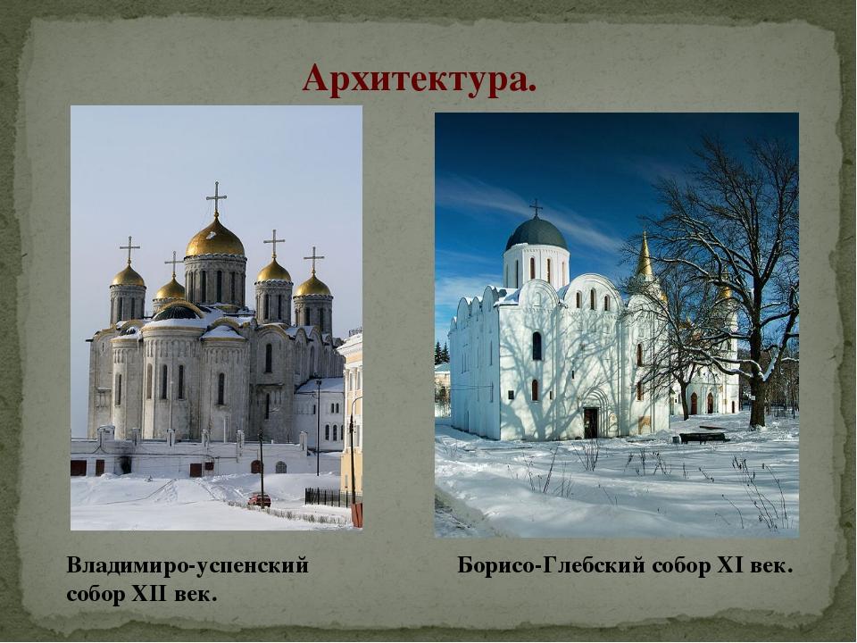 Архитектура. Владимиро-успенский собор XII век. Борисо-Глебский собор XI век.