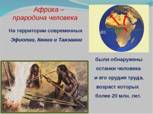 Африка – прародина человека На территории современных Эфиопии, Кении и Танза