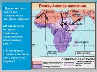 Представители каких рас проживают на материке Африка? 2.В какой части материк