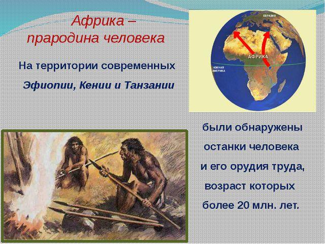 Африка – прародина человека На территории современных Эфиопии, Кении и Танза...