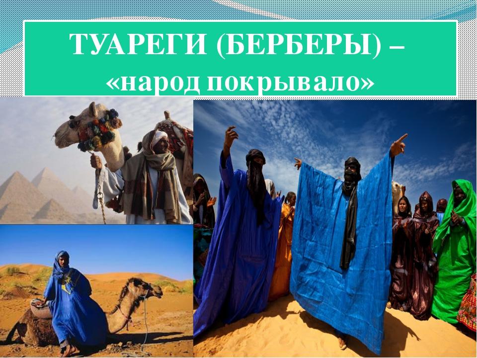 ТУАРЕГИ (БЕРБЕРЫ) – «народ покрывало»