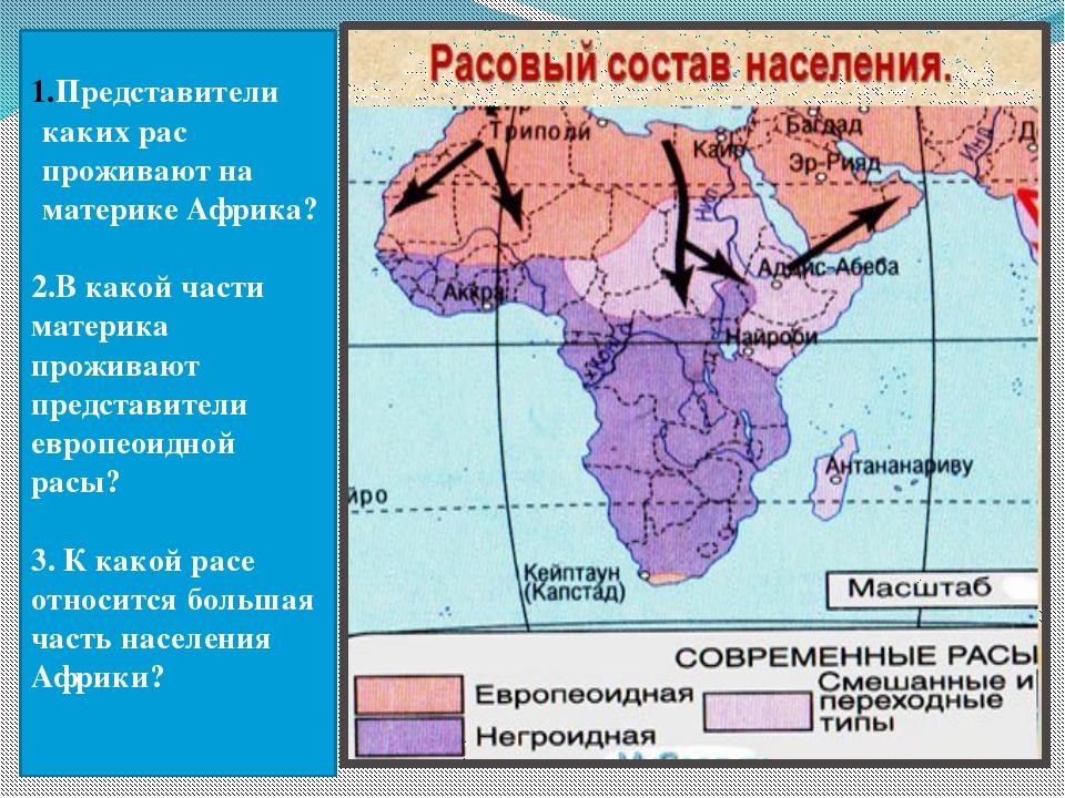 Представители каких рас проживают на материке Африка? 2.В какой части материк...