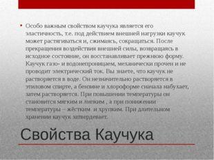 Свойства Каучука Особо важным свойством каучука является его эластичность, т.