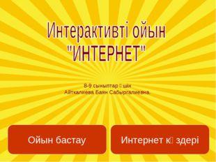 8-9 сыныптар үшін Айткалиева Баян Сабыргалиевна. Ойын бастау Интернет көздері