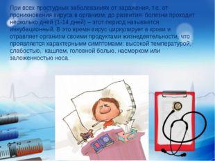 При всех простудных заболеваниях от заражения, т.е. от проникновения вируса в