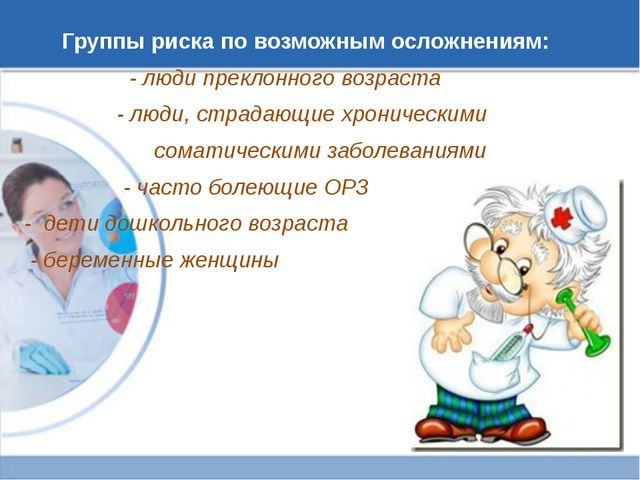 Группы риска по возможным осложнениям: - люди преклонного возраста - люди, ст...