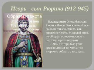 Игорь - сын Рюрика (912-945) Наследником Олега был сын Рюрика Игорь. Княжение