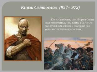 Князь Святослав (957– 972) Князь Святослав, сын Игоря и Ольги, стал самостоят