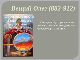 Вещий Олег (882-912) Объединил Русь, расширил ее границы, заключил выгодные