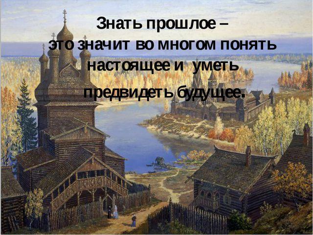 Знать прошлое – это значит во многом понять настоящее и уметь предвидеть буду...