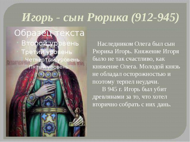 Игорь - сын Рюрика (912-945) Наследником Олега был сын Рюрика Игорь. Княжение...