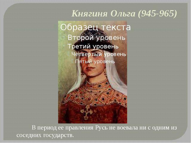 Княгиня Ольга (945-965) В период ее правления Русь не воевала ни с одним из с...