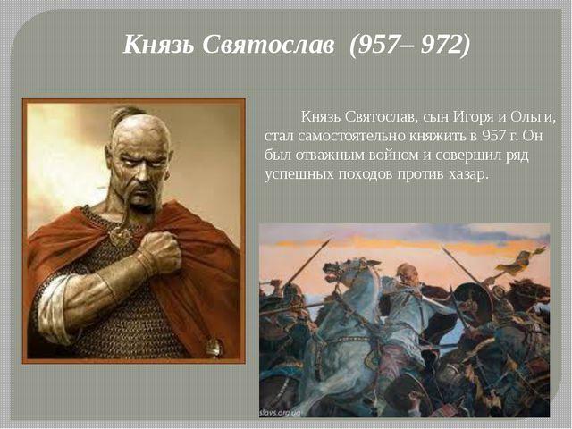 Князь Святослав (957– 972) Князь Святослав, сын Игоря и Ольги, стал самостоят...
