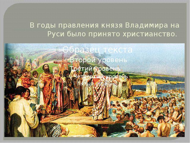 В годы правления князя Владимира на Руси было принято христианство.