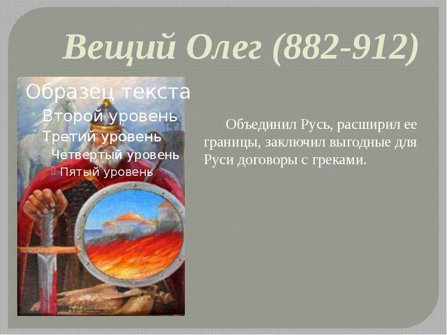 Вещий Олег (882-912) Объединил Русь, расширил ее границы, заключил выгодные...