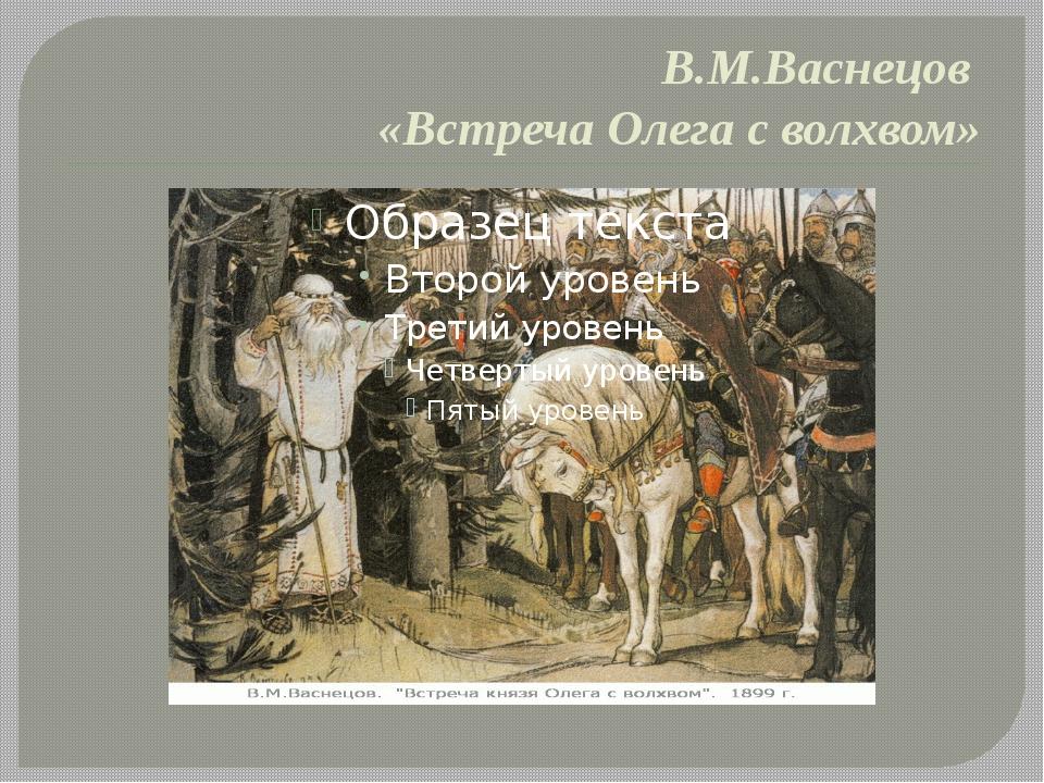 В.М.Васнецов «Встреча Олега с волхвом»