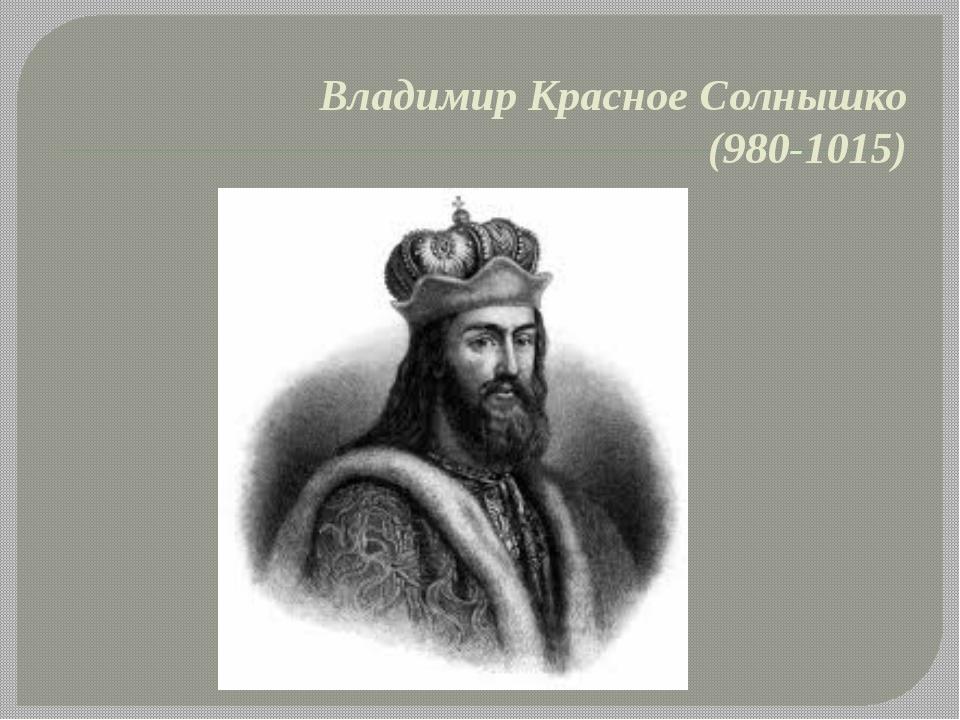 Владимир Красное Солнышко (980-1015)