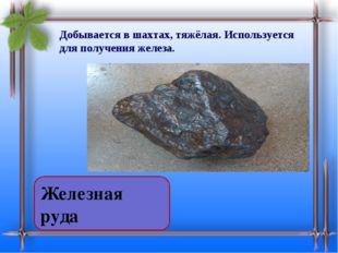 Добывается в шахтах, тяжёлая. Используется для получения железа. Железная руда